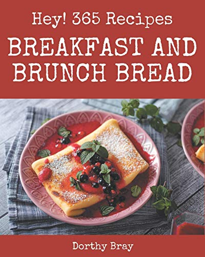 Hey! 365 Breakfast and Brunch Bread Recipes: Home Cooking Made Easy with Breakfast and Brunch Bread Cookbook!