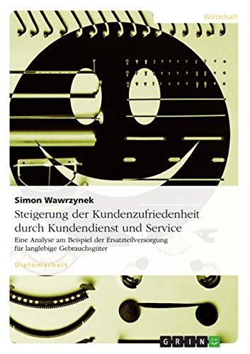 Steigerung der Kundenzufriedenheit durch Kundendienst und Service: Eine Analyse am Beispiel der Ersatzteilversorgung für langlebige Gebrauchsgüter (German Edition)