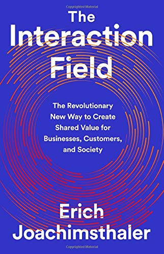 The Interaction Field: The Revolutionary New Way to Create Shared Value for Businesses, Customers, and Society