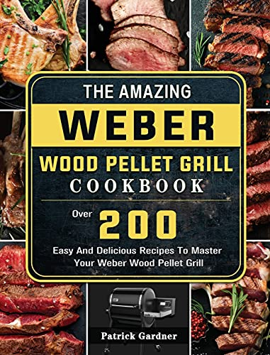 The Amazing Weber Wood Pellet Grill Cookbook: Over 200 Easy And Delicious Recipes To Master Your Weber Wood Pellet Grill