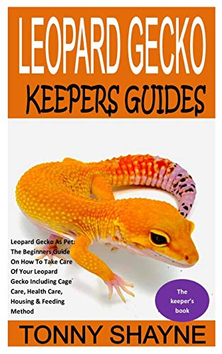 LEOPARD GECKO KEEPERS GUIDES: Leopard Gecko As Pet: The Beginners Guide On How To Take Care Of Your Leopard Gecko Including Cage Care, Health Care, Housing & Feeding Method