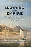 Married to the Empire: Three Governors' Wives in Russian America 1829-1864