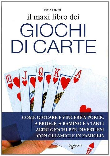 Il maxi libro dei giochi di carte. Come giocare e vincere a poker, a bridge, a ramino e a tanti altri giochi per divertirsi con gli amici e in famiglia