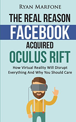 The Real Reason Facebook Acquired Oculus Rift: How Virtual Reality Will Disrupt Everything And Why You Should Care (English Edition)