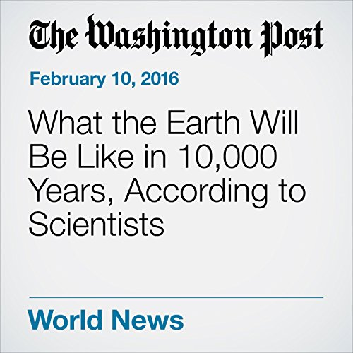 What the Earth Will Be Like in 10,000 Years, According to Scientists cover art