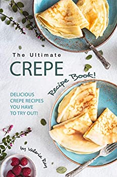 The Ultimate Crepe Recipe Book!  Delicious Crepe Recipes You Have to Try Out!