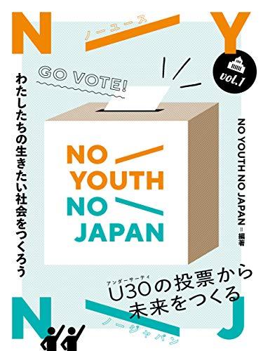 NO YOUTH NO JAPAN vol.1: わたしたちの生きたい社会をつくろう U30の投票から未来をつくる