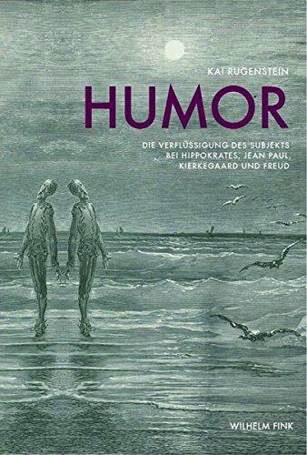 Humor. Die Verflüssigung des Subjekts bei Hippokrates, Jean Paul, Kierkegaard und Freud