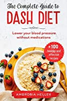 The Complete Guide To DASH Diet: Lower Your Blood Pressure Without Medications. Includes 100 Healthy And Effective Recipes