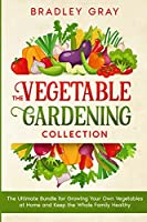 The Vegetable Gardening Collection: 4 Books in 1: The Ultimate Bundle for Growing Your Own Vegetables at Home and Keep the Whole Family Healthy