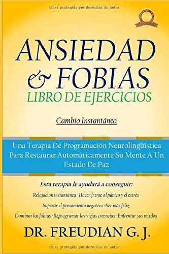 Libro De Ejercicios Para Ansiedad Y Fobias: Una Terapia De Programación Neurolingüística Para Restaurar Automáticamente Su Mente A Un Estado De Paz