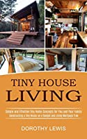 Tiny House Living: Simple and Effective Tiny Home Concepts for You and Your Family (Constructing a Tiny House on a Budget and Living Mortgage Free)