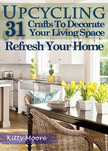 Amazon Com Upcycling 31 Crafts To Decorate Your Living Space Refresh Your Home 3rd Edition Ebook Moore Kitty Kindle Store