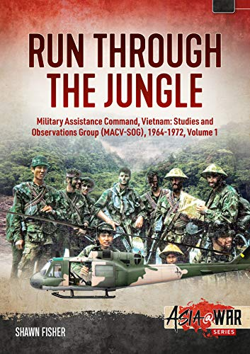 Run Through the Jungle: Military Assistance Command, Vietnam: Studies and Observations Group Macv-sog, 1964-1972: Military Assistance Command, ... 1964-1972, Volume 1 (Asia at War, Band 1)
