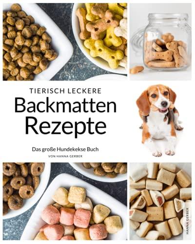 Tierisch leckere Backmatten Rezepte: Das große Hundekekse Backbuch mit allem Wissenswerten & tierisch guten Rezepten um Hundeleckerlis selber zu backen