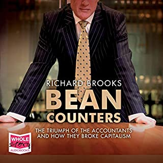 Bean Counters     The Triumph of the Accountants and How They Broke Capitalism              By:                                                                                                                                 Richard Brooks                               Narrated by:                                                                                                                                 Kris Dyer                      Length: 11 hrs and 4 mins     4 ratings     Overall 4.8