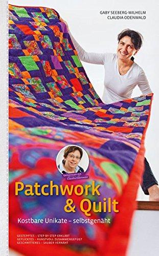 Patchwork & Quilt - Kostbare Unikate selbstgenäht: Gestepptes - Step by Step Erklärt Geflicktes - kunstvoll zusammengefügt Geschnittenes - Sauber vernäht