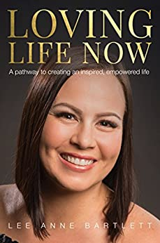 Loving Life Now: A pathway to creating an inspired, empowered life by [Lee Anne Bartlett]