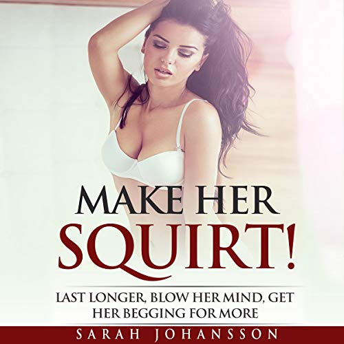 Make Her Squirt!: Last Longer, Blow Her Mind, Get Her Begging for More audiobook cover art