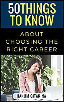 50 Things to Know about Choosing the Right Career: How You Can Live Happily with the Career You Choose by [Hanum Gitarina, 50 Things To Know]