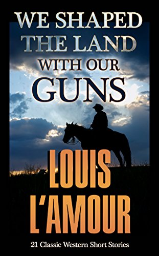 We Shaped the Land with Our Guns [Annotated]: 21 Classic L'Amour Western Short Stories and Novelettes