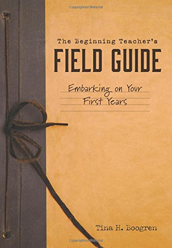 The Beginning Teacher's Field Guide: Embarking on Your First Years (Self-Care and Teaching Tips for New Teachers)