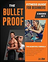 The Bullet-Proof Fitness Guide for Beginners [5 Books in 1]: The Scientific Formula to Speed Your Metabolism, Grow Muscle Mass and Spend Good Time with Yourself during Quarantine