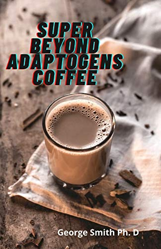 Super Beyond Adaptogens Coffee: Healthy Recipes Of Adaptogens Coffee For A Good Living (English Edition)