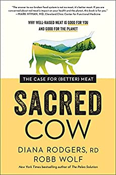 Sacred Cow: The Case for (Better) Meat: Why Well-Raised Meat Is Good for You and Good for the Planet by [Diana Rodgers, Robb Wolf]