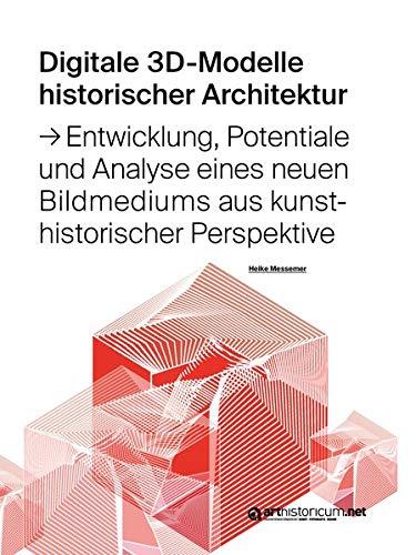 Digitale 3D-Modelle historischer Architektur: Entwicklung, Potentiale und Analyse eines neuen Bildmediums aus kunsthistorischer Perspektive (Computing ... der Arbeitsgruppe Digitale 3D-Rekonstruktion)