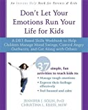 Don t Let Your Emotions Run Your Life for Kids: A DBT-Based Skills Workbook to Help Children Manage Mood Swings, Control Angry Outbursts, and Get Along with Others