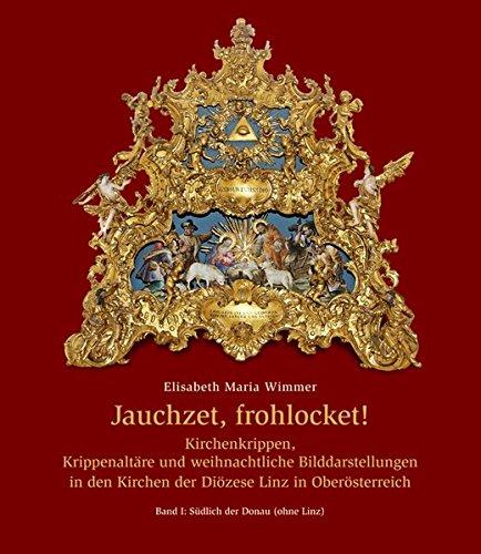 Jauchzet, frohlocket!: Kirchenkrippen, Krippenaltäre und Kirchenkrippen, Krippenaltäre und weihnachtliche Bilddarstellungen in den Kirchen der Diözese ... | Band I: Südlich der Donau (ohne Linz)