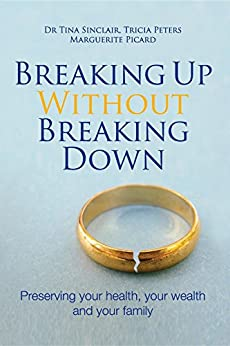 Breaking Up Without Breaking Down: Preserving your health, your wealth and your family by [Dr Tina Sinclair, Tricia Peters, Marguerite Picard]