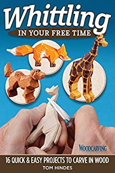 Whittling in Your Free Time  16 Quick & Easy Projects to Carve in Wood  Fox Chapel Publishing  Sequel to 20-Minute Whittling Projects  Flat-Plane Style Safari Aquatic Woodland Farm Animals & More
