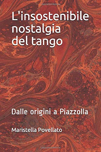 L'insostenibile nostalgia del tango: Dalle origini a Piazzolla