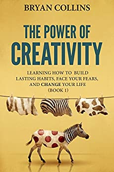 The Power of Creativity (Book 1): Learning How to Build Lasting Habits, Face Your Fears and Change Your Life by [Bryan Collins]