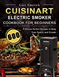 CUISINART Electric Smoker Cookbook for Beginners: 600 Newest Perfect Recipes to Help Your Family and Friends