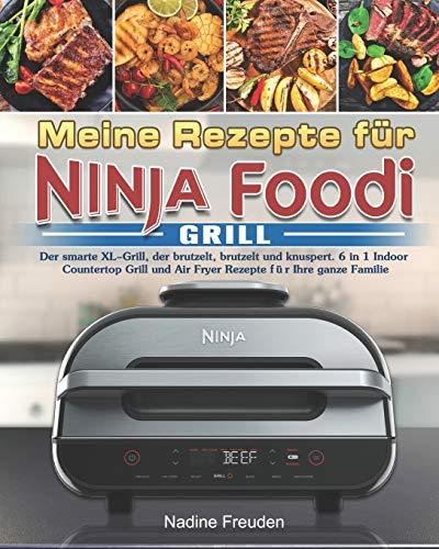 Meine Rezepte für Ninja Foodi Grill: Der smarte XL-Grill, der brutzelt, brutzelt und knuspert. 6 in 1 Indoor Countertop Grill und Air Fryer Rezepte für Ihre ganze Familie