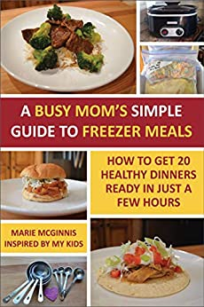 A Busy Mom's Simple Guide to Freezer Meals: How to Get 20 Healthy Dinners Ready in Just a Few Hours by [Marie McGinnis]