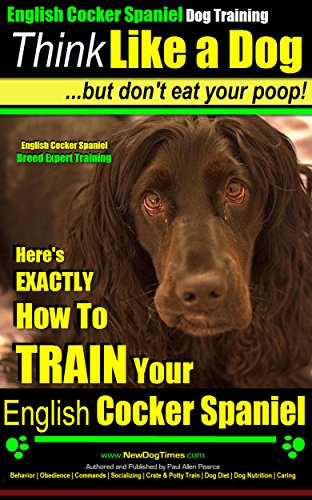 English Cocker Spaniel, English Cocker Spaniel Training AAA AKC: Think Like a Dog, But Don't Eat Your Poop! | Breed Expert Training |: Here\'s EXACTLY How ... English Cocker Spaniel (English Edition)