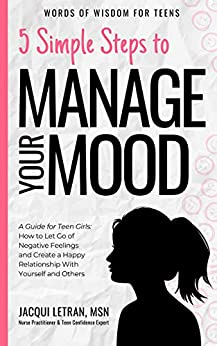 5 Simple Steps to Manage Your Mood: A Guide for Teen Girls: How to Let Go of Negative Feelings and Create a Happy Relationship with Yourself and Others (Words of Wisdom for Teens Book 1) by [Jacqui Letran]