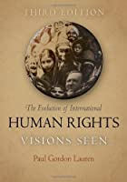 The Evolution of International Human Rights: Visions Seen (Pennsylvania Studies in Human Rights) by Paul Gordon Lauren(2011-03-17)