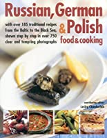 Russian, German & Polish Food & Cooking: With Over 185 Traditional Recipes From The Baltic To The Black Sea, Shown Step By Step In Over 750 Clear And Tempting Photographs by Unknown(2014-06-07)