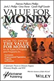 Value for Money: How to Show the Value for Money for All Types of Projects and Programs in Governments, Non-Governmental Organizations, Nonprofits, and Businesses