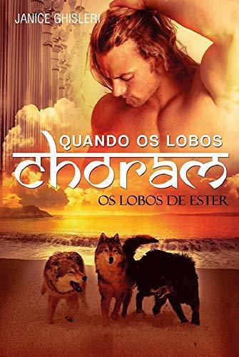 QUANDO OS LOBOS CHORAM (Série Os Lobos de Ester - Livro 3)