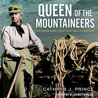 Queen of the Mountaineers     The Trailblazing Life of Fanny Bullock Workman              Written by:                                                                                                                                 Cathryn J. Prince                               Narrated by:                                                                                                                                 Elizabeth Wiley                      Length: 8 hrs and 5 mins     Not rated yet     Overall 0.0
