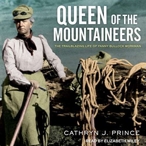 Queen of the Mountaineers     The Trailblazing Life of Fanny Bullock Workman              By:                                                                                                                                 Cathryn J. Prince                               Narrated by:                                                                                                                                 Elizabeth Wiley                      Length: 8 hrs and 5 mins     1 rating     Overall 5.0