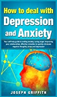 How to Deal with Depression and Anxiety: Your Self-help Guide to ending Anxiety, curing anger, improving your Relationships, effective remedies to quickly eliminate negative thoughts, Stress and Depression