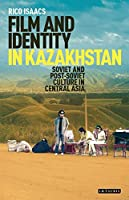 Film and Identity in Kazakhstan: Soviet and Post-Soviet Culture in Central Asia (International Library of Central Asian Studies)