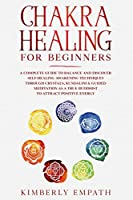 Chakra Healing for Beginners: A complete Guide to Balance and Discover Self-Healing Awakening Techniques through Crystals, Kundalini & Guided Meditation as a true Buddhist to Attract Positive Energy